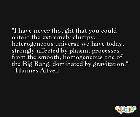 I have never thought that you could obtain the extremely clumpy, heterogeneous universe we have today, strongly affected by plasma processes, from the smooth, homogeneous one of the Big Bang, dominated by gravitation. -Hannes Alfven