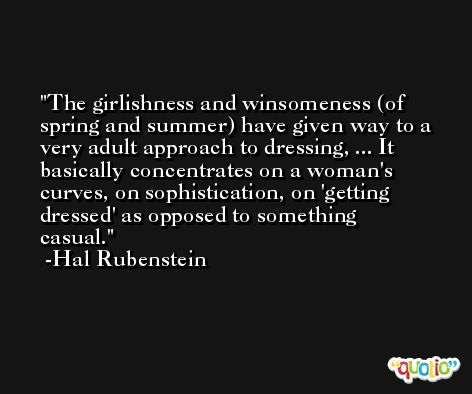 The girlishness and winsomeness (of spring and summer) have given way to a very adult approach to dressing, ... It basically concentrates on a woman's curves, on sophistication, on 'getting dressed' as opposed to something casual. -Hal Rubenstein