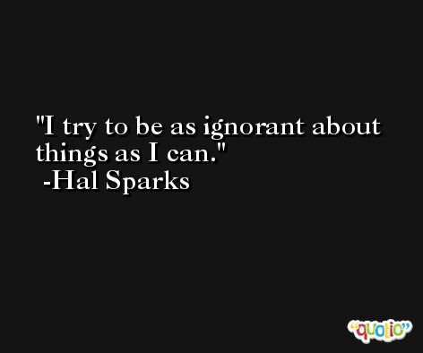 I try to be as ignorant about things as I can. -Hal Sparks