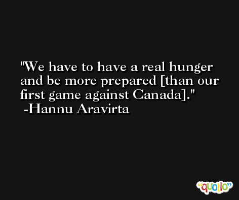 We have to have a real hunger and be more prepared [than our first game against Canada]. -Hannu Aravirta