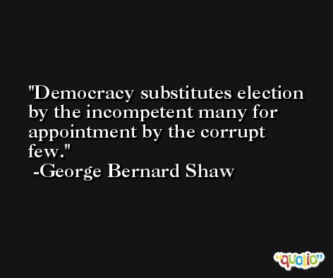 Democracy substitutes election by the incompetent many for appointment by the corrupt few. -George Bernard Shaw