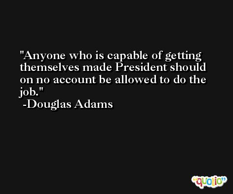 Anyone who is capable of getting themselves made President should on no account be allowed to do the job. -Douglas Adams