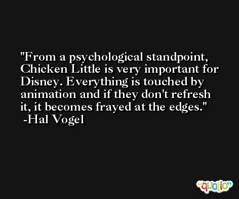 From a psychological standpoint, Chicken Little is very important for Disney. Everything is touched by animation and if they don't refresh it, it becomes frayed at the edges. -Hal Vogel