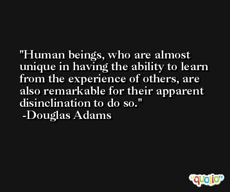 Human beings, who are almost unique in having the ability to learn from the experience of others, are also remarkable for their apparent disinclination to do so. -Douglas Adams