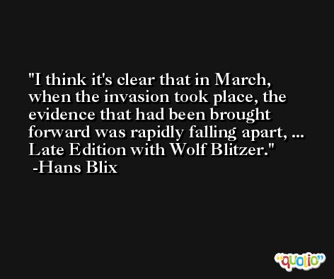 I think it's clear that in March, when the invasion took place, the evidence that had been brought forward was rapidly falling apart, ... Late Edition with Wolf Blitzer. -Hans Blix