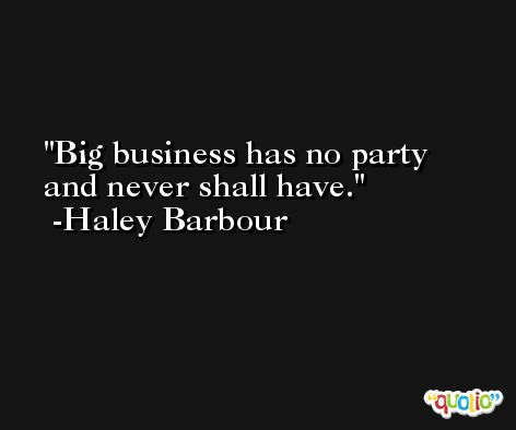 Big business has no party and never shall have. -Haley Barbour