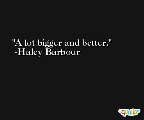 A lot bigger and better. -Haley Barbour