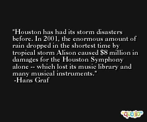 Houston has had its storm disasters before. In 2001, the enormous amount of rain dropped in the shortest time by tropical storm Alison caused $8 million in damages for the Houston Symphony alone -- which lost its music library and many musical instruments. -Hans Graf
