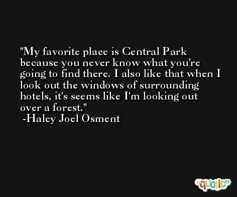 My favorite place is Central Park because you never know what you're going to find there. I also like that when I look out the windows of surrounding hotels, it's seems like I'm looking out over a forest. -Haley Joel Osment