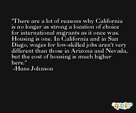 There are a lot of reasons why California is no longer as strong a location of choice for international migrants as it once was. Housing is one. In California and in San Diego, wages for low-skilled jobs aren't very different than those in Arizona and Nevada, but the cost of housing is much higher here. -Hans Johnson