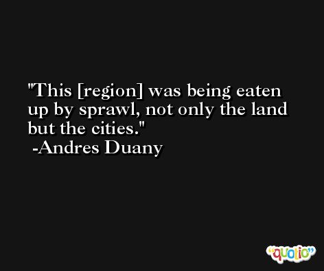 This [region] was being eaten up by sprawl, not only the land but the cities. -Andres Duany
