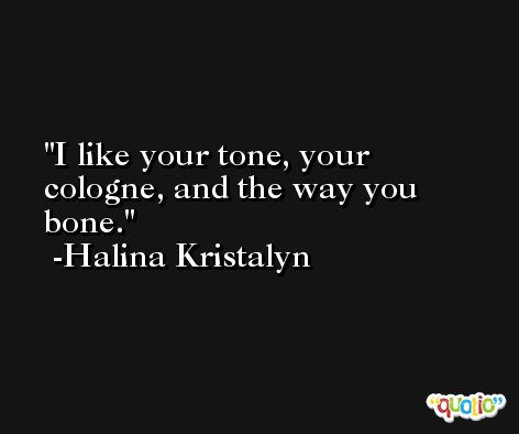 I like your tone, your cologne, and the way you bone. -Halina Kristalyn