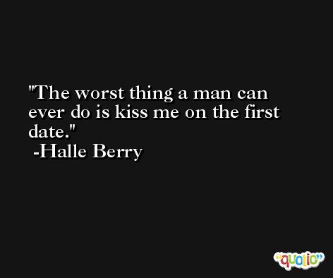 The worst thing a man can ever do is kiss me on the first date. -Halle Berry