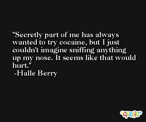 Secretly part of me has always wanted to try cocaine, but I just couldn't imagine sniffing anything up my nose. It seems like that would hurt. -Halle Berry