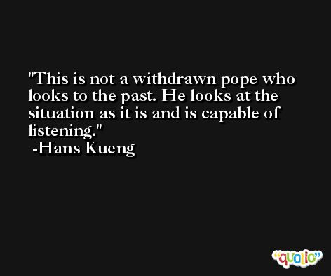 This is not a withdrawn pope who looks to the past. He looks at the situation as it is and is capable of listening. -Hans Kueng