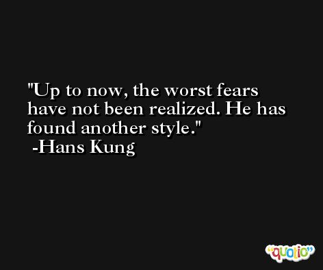 Up to now, the worst fears have not been realized. He has found another style. -Hans Kung