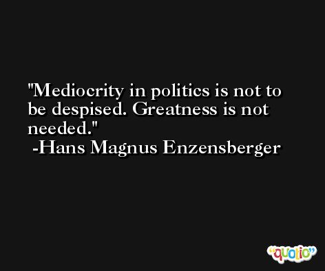 Mediocrity in politics is not to be despised. Greatness is not needed. -Hans Magnus Enzensberger