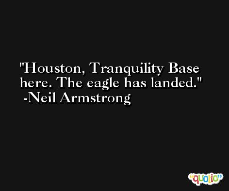 Houston, Tranquility Base here. The eagle has landed. -Neil Armstrong