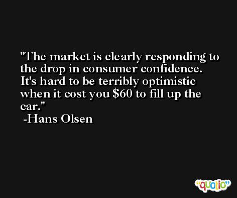 The market is clearly responding to the drop in consumer confidence. It's hard to be terribly optimistic when it cost you $60 to fill up the car. -Hans Olsen
