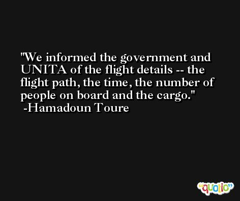 We informed the government and UNITA of the flight details -- the flight path, the time, the number of people on board and the cargo. -Hamadoun Toure