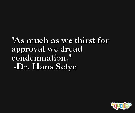 As much as we thirst for approval we dread condemnation. -Dr. Hans Selye