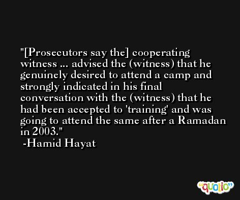 [Prosecutors say the] cooperating witness ... advised the (witness) that he genuinely desired to attend a camp and strongly indicated in his final conversation with the (witness) that he had been accepted to 'training' and was going to attend the same after a Ramadan in 2003. -Hamid Hayat