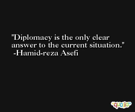Diplomacy is the only clear answer to the current situation. -Hamid-reza Asefi