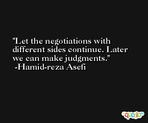 Let the negotiations with different sides continue. Later we can make judgments. -Hamid-reza Asefi