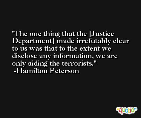 The one thing that the [Justice Department] made irrefutably clear to us was that to the extent we disclose any information, we are only aiding the terrorists. -Hamilton Peterson