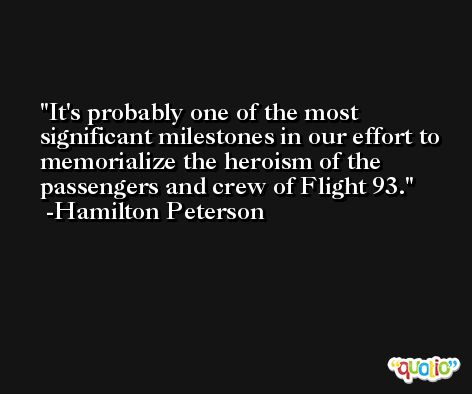 It's probably one of the most significant milestones in our effort to memorialize the heroism of the passengers and crew of Flight 93. -Hamilton Peterson