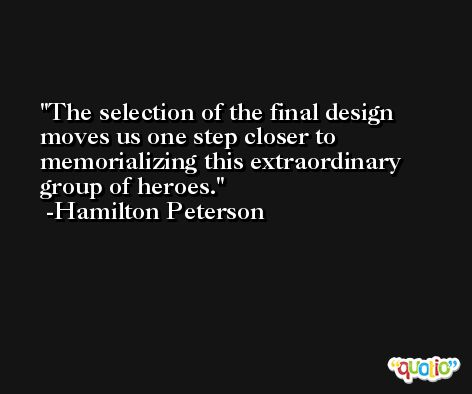 The selection of the final design moves us one step closer to memorializing this extraordinary group of heroes. -Hamilton Peterson