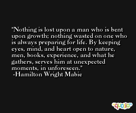 Nothing is lost upon a man who is bent upon growth; nothing wasted on one who is always preparing for life. By keeping eyes, mind, and heart open to nature, men, books, experience, and what he gathers, serves him at unexpected moments, in unforeseen. -Hamilton Wright Mabie