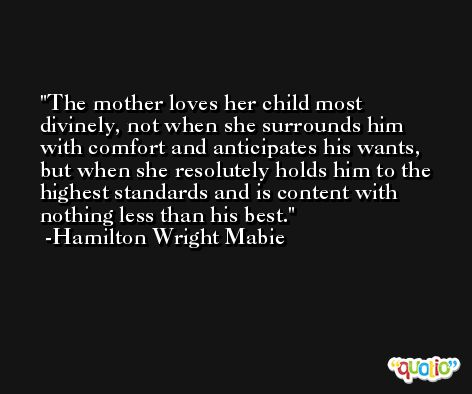 The mother loves her child most divinely, not when she surrounds him with comfort and anticipates his wants, but when she resolutely holds him to the highest standards and is content with nothing less than his best. -Hamilton Wright Mabie