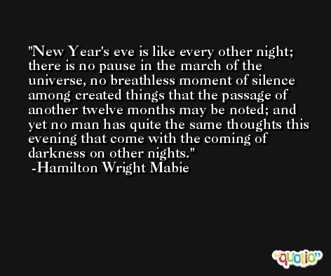 New Year's eve is like every other night; there is no pause in the march of the universe, no breathless moment of silence among created things that the passage of another twelve months may be noted; and yet no man has quite the same thoughts this evening that come with the coming of darkness on other nights. -Hamilton Wright Mabie