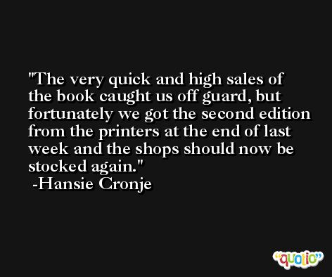 The very quick and high sales of the book caught us off guard, but fortunately we got the second edition from the printers at the end of last week and the shops should now be stocked again. -Hansie Cronje