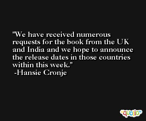 We have received numerous requests for the book from the UK and India and we hope to announce the release dates in those countries within this week. -Hansie Cronje