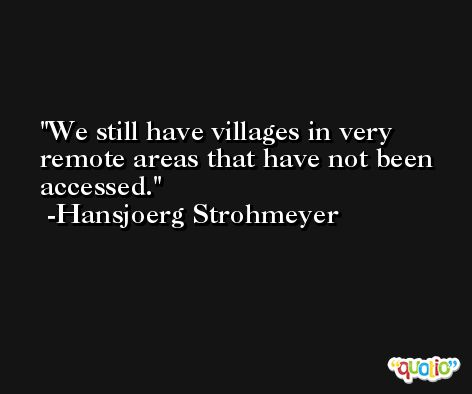 We still have villages in very remote areas that have not been accessed. -Hansjoerg Strohmeyer