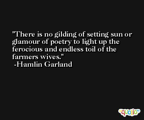 There is no gilding of setting sun or glamour of poetry to light up the ferocious and endless toil of the farmers wives. -Hamlin Garland