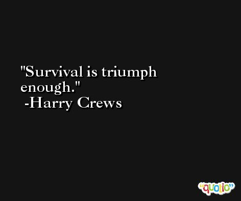 Survival is triumph enough. -Harry Crews