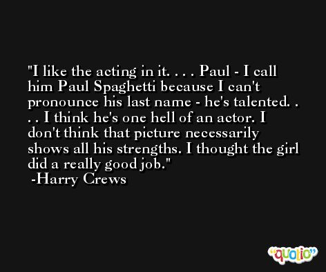 I like the acting in it. . . . Paul - I call him Paul Spaghetti because I can't pronounce his last name - he's talented. . . . I think he's one hell of an actor. I don't think that picture necessarily shows all his strengths. I thought the girl did a really good job. -Harry Crews