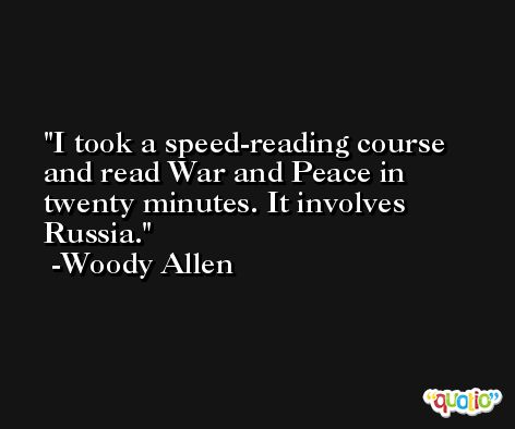 I took a speed-reading course and read War and Peace in twenty minutes. It involves Russia. -Woody Allen