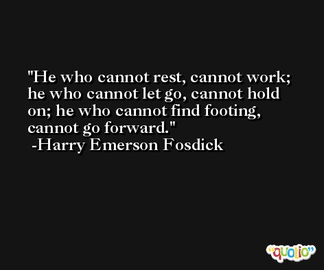 He who cannot rest, cannot work; he who cannot let go, cannot hold on; he who cannot find footing, cannot go forward. -Harry Emerson Fosdick