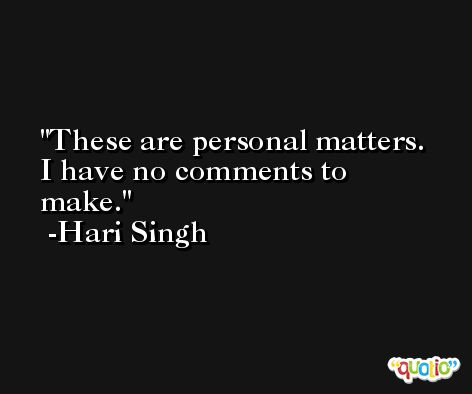 These are personal matters. I have no comments to make. -Hari Singh