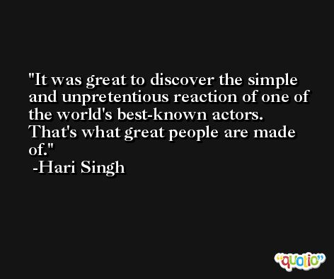 It was great to discover the simple and unpretentious reaction of one of the world's best-known actors. That's what great people are made of. -Hari Singh