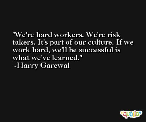 We're hard workers. We're risk takers. It's part of our culture. If we work hard, we'll be successful is what we've learned. -Harry Garewal