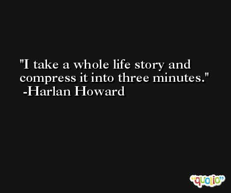 I take a whole life story and compress it into three minutes. -Harlan Howard