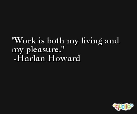 Work is both my living and my pleasure. -Harlan Howard