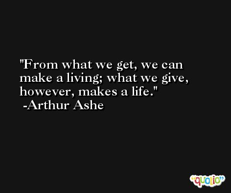 From what we get, we can make a living; what we give, however, makes a life. -Arthur Ashe