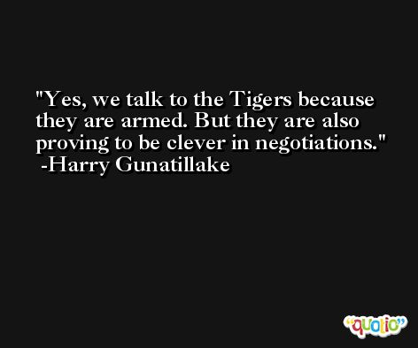 Yes, we talk to the Tigers because they are armed. But they are also proving to be clever in negotiations. -Harry Gunatillake