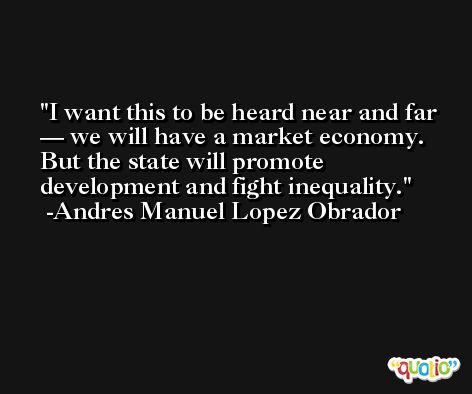 I want this to be heard near and far — we will have a market economy. But the state will promote development and fight inequality. -Andres Manuel Lopez Obrador